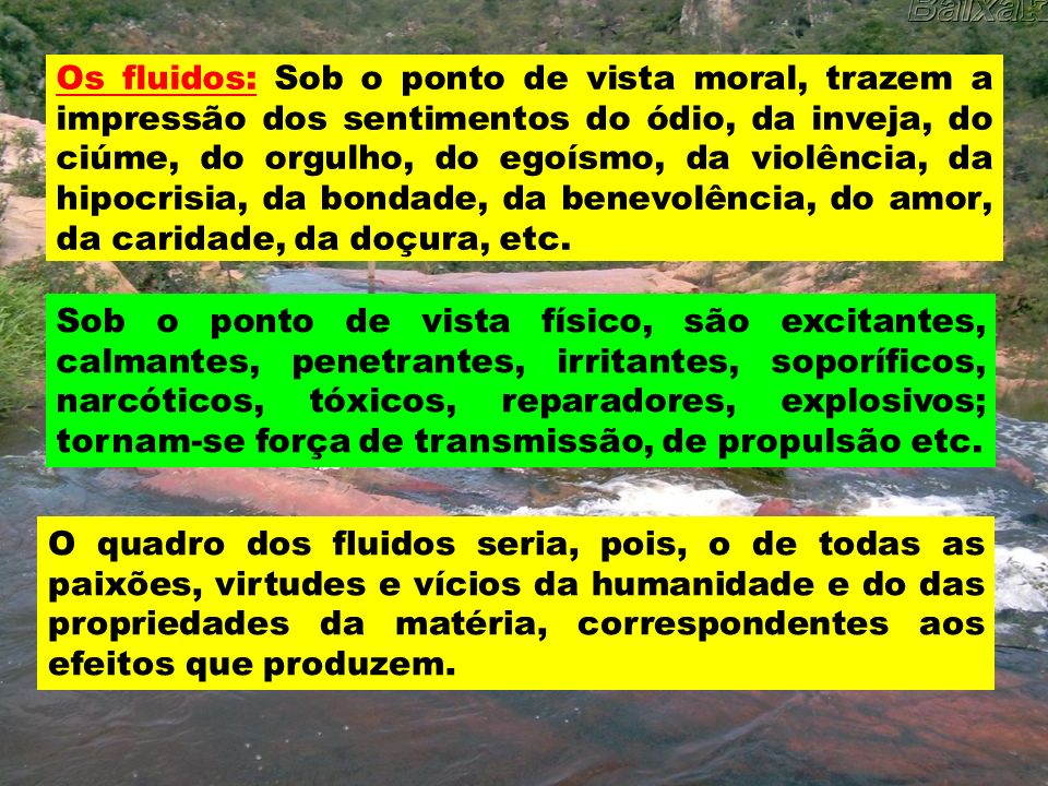 Os fluidos: Sob o ponto de vista moral, trazem a impressão dos sentimentos do ódio, da inveja, do ciúme, do orgulho, do egoísmo, da violência, da hipocrisia, da bondade, da benevolência, do amor, da caridade, da doçura, etc.