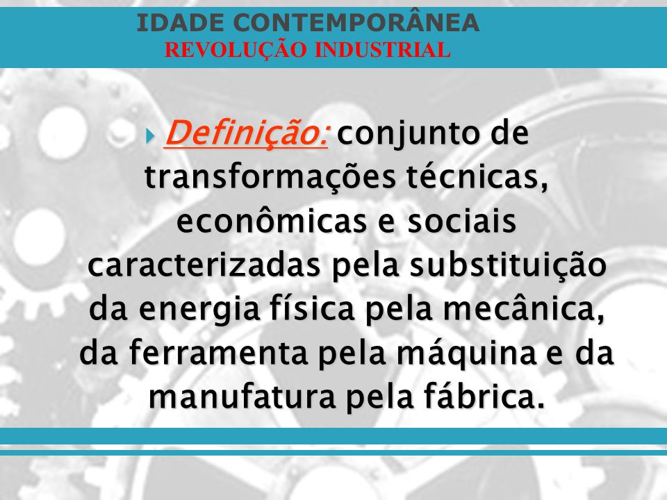 Definição: conjunto de transformações técnicas, econômicas e sociais caracterizadas pela substituição da energia física pela mecânica, da ferramenta pela máquina e da manufatura pela fábrica.