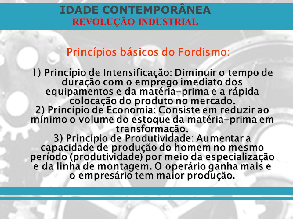 Princípios básicos do Fordismo: 1) Princípio de Intensificação: Diminuir o tempo de duração com o emprego imediato dos equipamentos e da matéria-prima e a rápida colocação do produto no mercado.