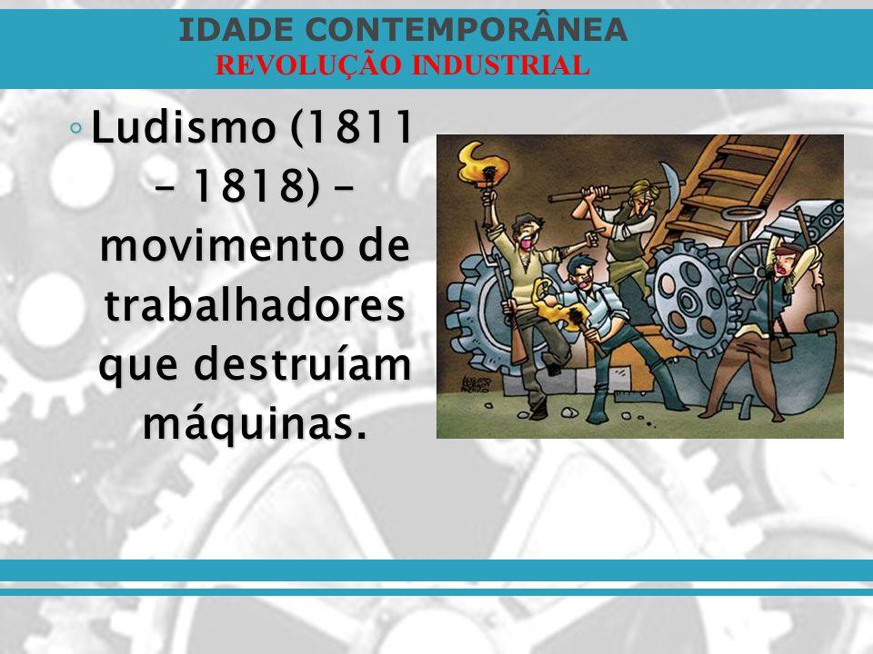 Ludismo (1811 – 1818) – movimento de trabalhadores que destruíam máquinas.