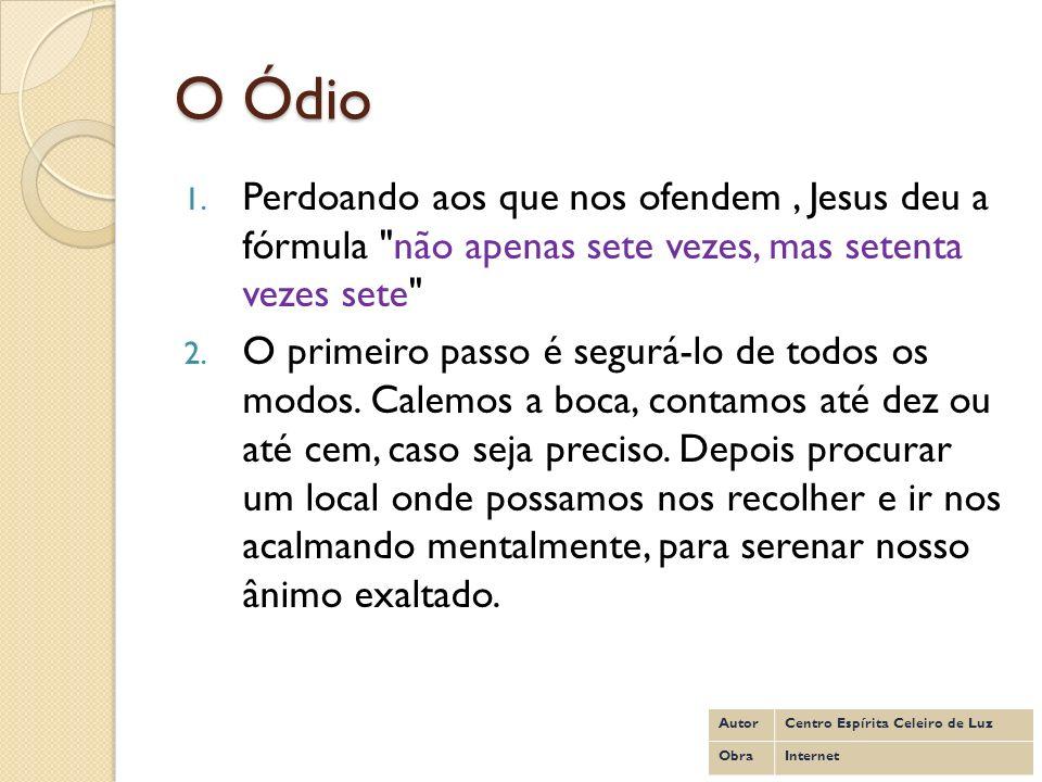 O ÓdioPerdoando aos que nos ofendem , Jesus deu a fórmula não apenas sete vezes, mas setenta vezes sete