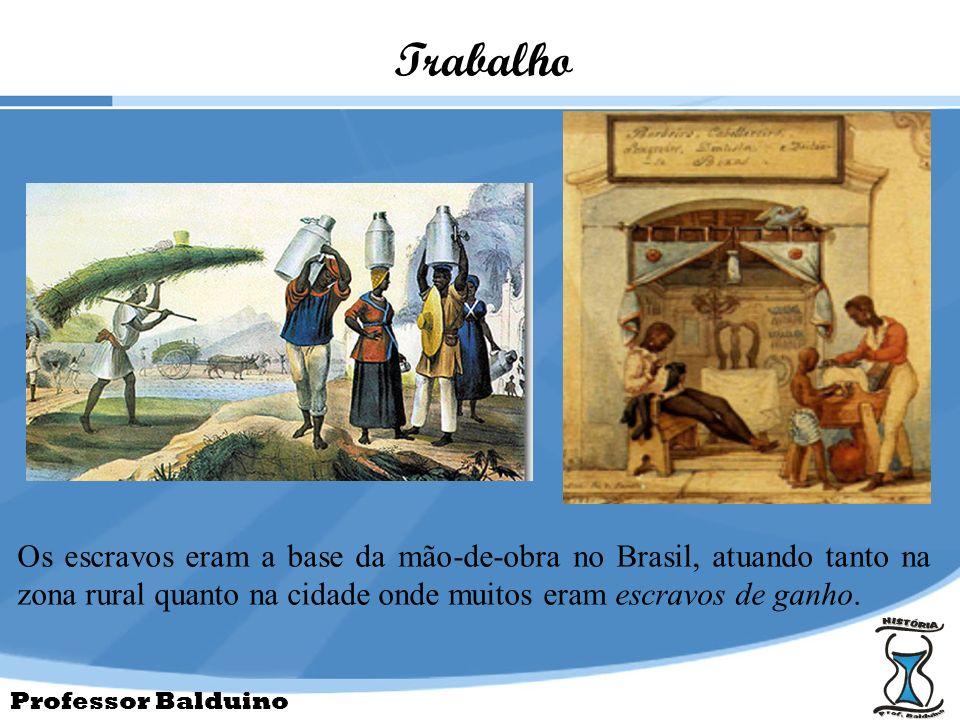 Trabalho Os escravos eram a base da mão-de-obra no Brasil, atuando tanto na zona rural quanto na cidade onde muitos eram escravos de ganho.