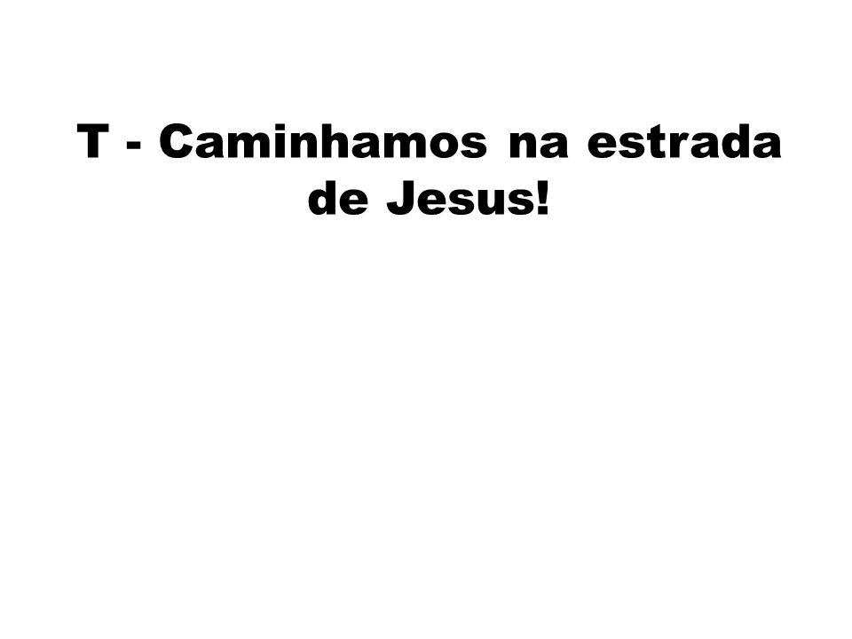 T - Caminhamos na estrada de Jesus!