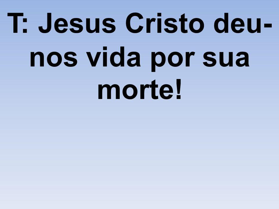 T: Jesus Cristo deu-nos vida por sua morte!