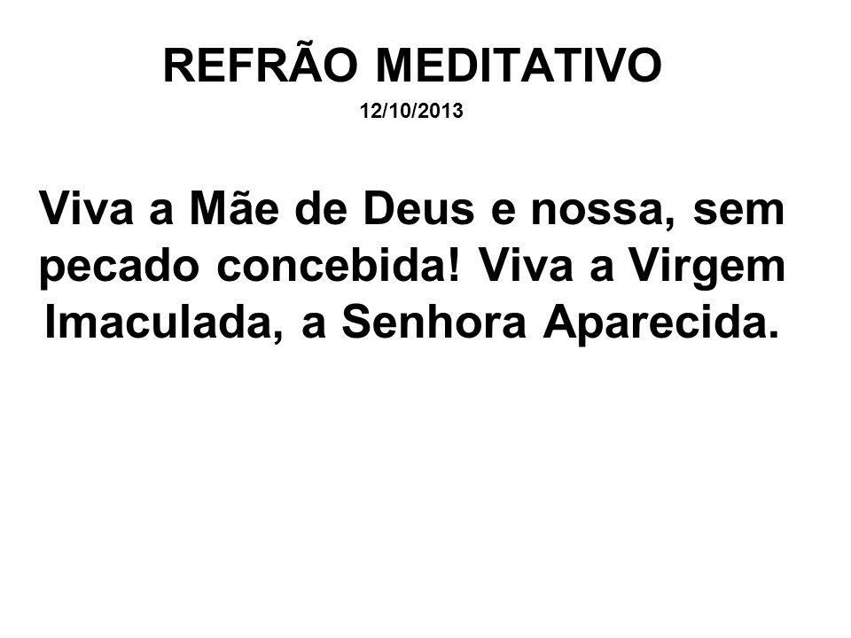 REFRÃO MEDITATIVO 12/10/2013. Viva a Mãe de Deus e nossa, sem pecado concebida.