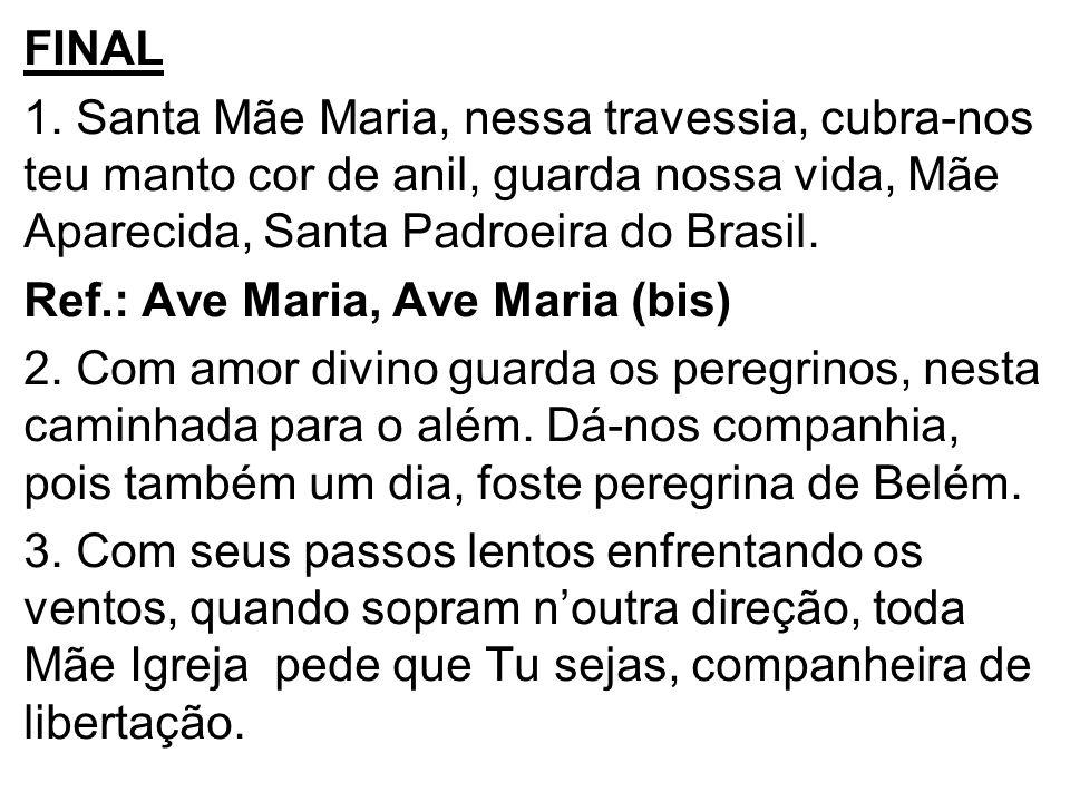 FINAL 1. Santa Mãe Maria, nessa travessia, cubra-nos teu manto cor de anil, guarda nossa vida, Mãe Aparecida, Santa Padroeira do Brasil.