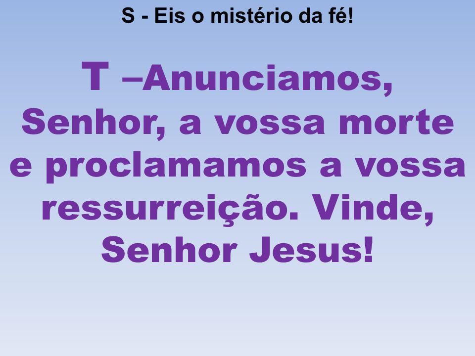 S - Eis o mistério da fé!T –Anunciamos, Senhor, a vossa morte e proclamamos a vossa ressurreição.