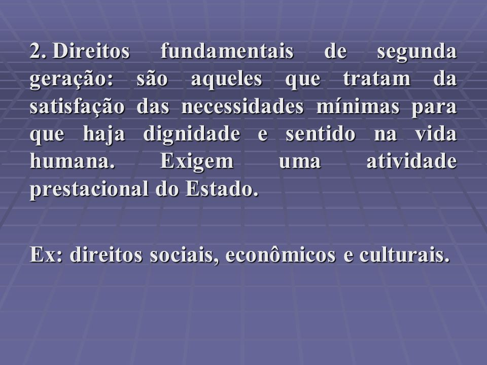 Direitos fundamentais de segunda geração: são aqueles que tratam da satisfação das necessidades mínimas para que haja dignidade e sentido na vida humana. Exigem uma atividade prestacional do Estado.