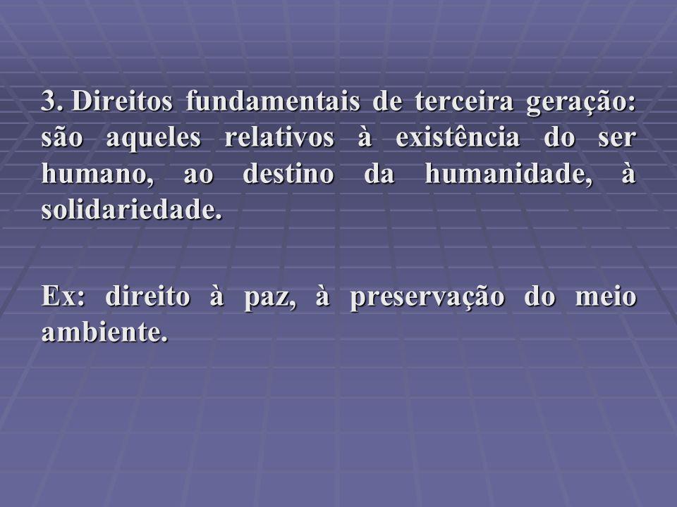Direitos fundamentais de terceira geração: são aqueles relativos à existência do ser humano, ao destino da humanidade, à solidariedade.