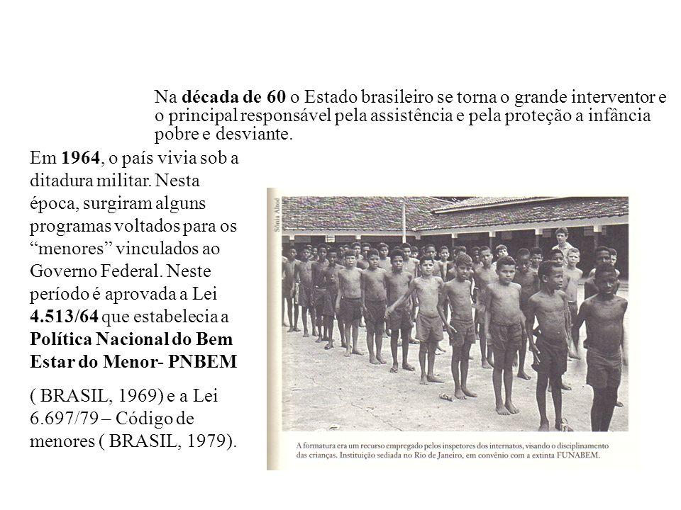 Na década de 60 o Estado brasileiro se torna o grande interventor e o principal responsável pela assistência e pela proteção a infância pobre e desviante.