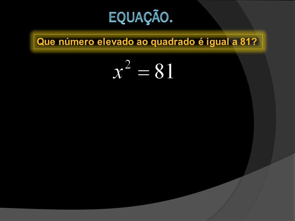 Equação. Que número elevado ao quadrado é igual a 81