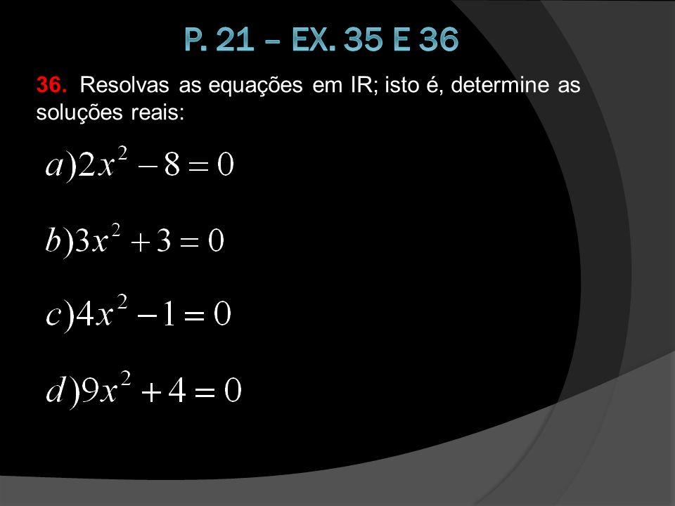 p. 21 – ex. 35 e 36 36. Resolvas as equações em IR; isto é, determine as soluções reais: