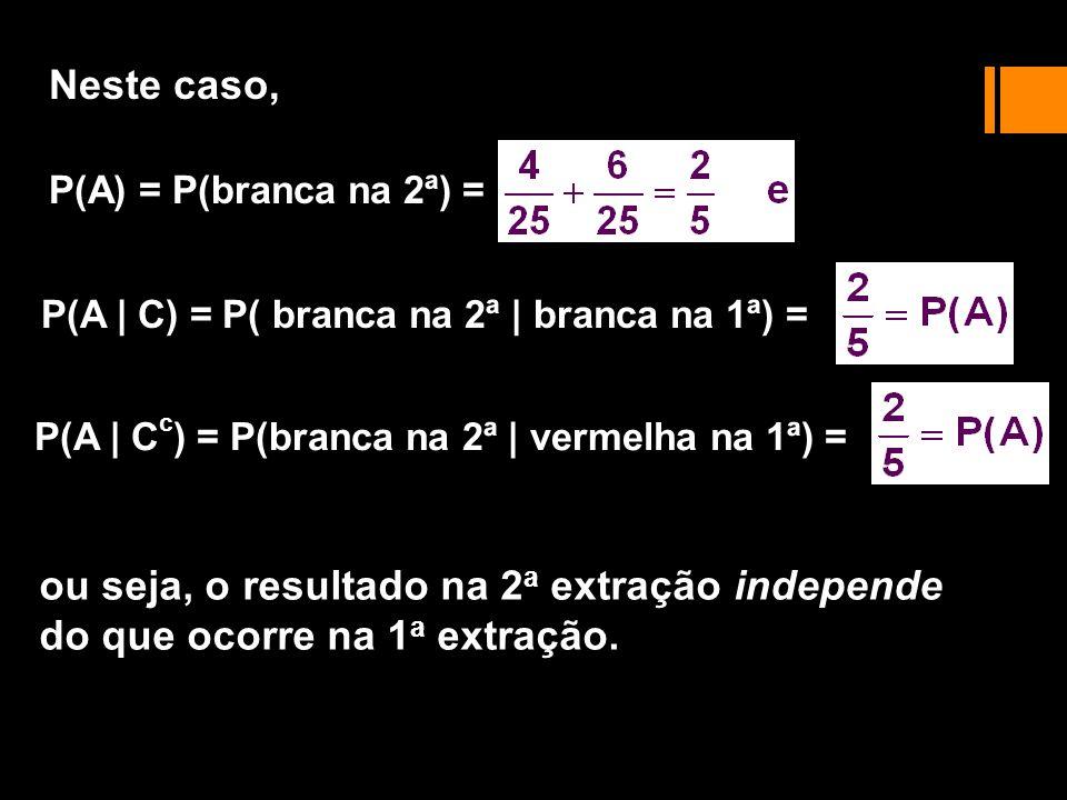 Neste caso, P(A) = P(branca na 2ª) = P(A | C) = P( branca na 2ª | branca na 1ª) = P(A | Cc) = P(branca na 2ª | vermelha na 1ª) =
