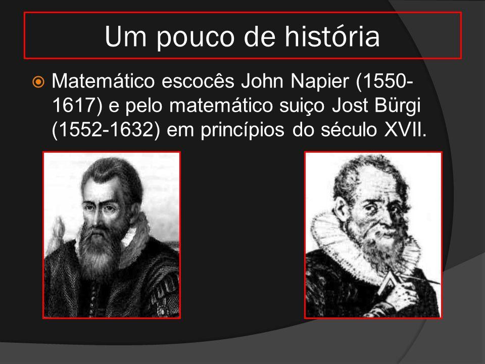Um pouco de história Matemático escocês John Napier (1550-1617) e pelo matemático suiço Jost Bürgi (1552-1632) em princípios do século XVII.