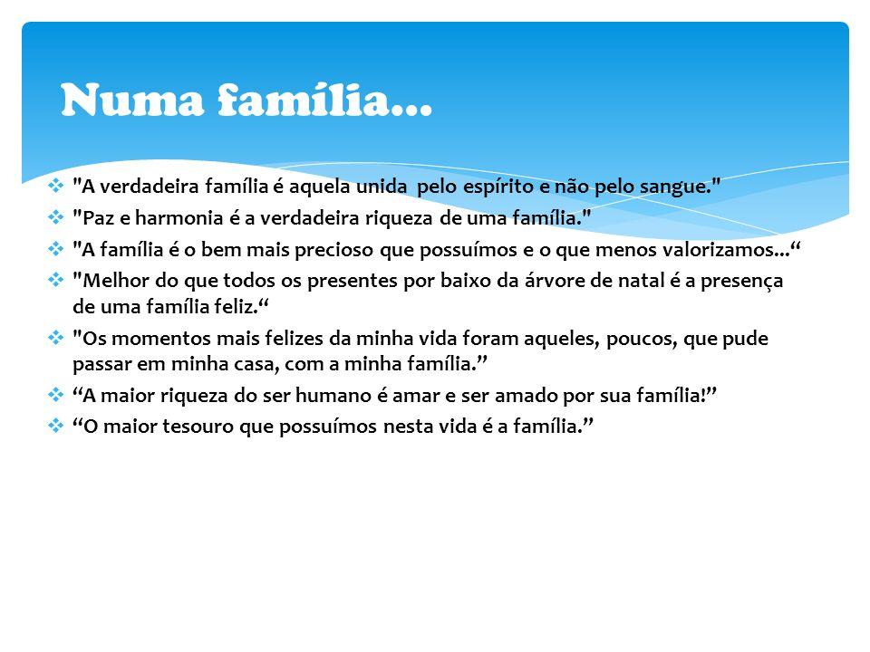 Numa família… A verdadeira família é aquela unida pelo espírito e não pelo sangue. Paz e harmonia é a verdadeira riqueza de uma família.