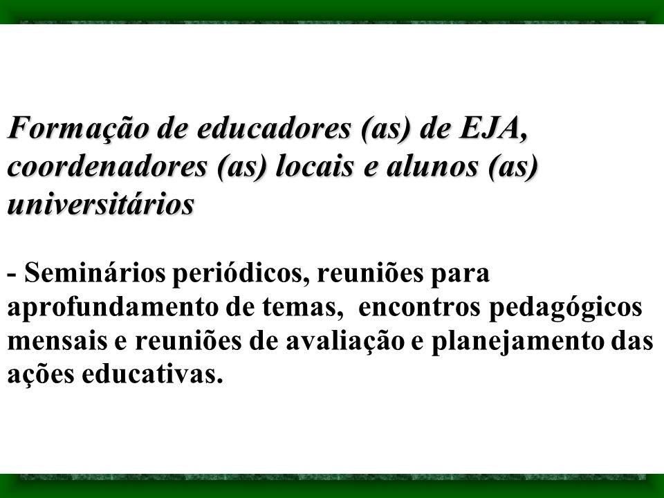 Formação de educadores (as) de EJA, coordenadores (as) locais e alunos (as) universitários - Seminários periódicos, reuniões para aprofundamento de temas, encontros pedagógicos mensais e reuniões de avaliação e planejamento das ações educativas.