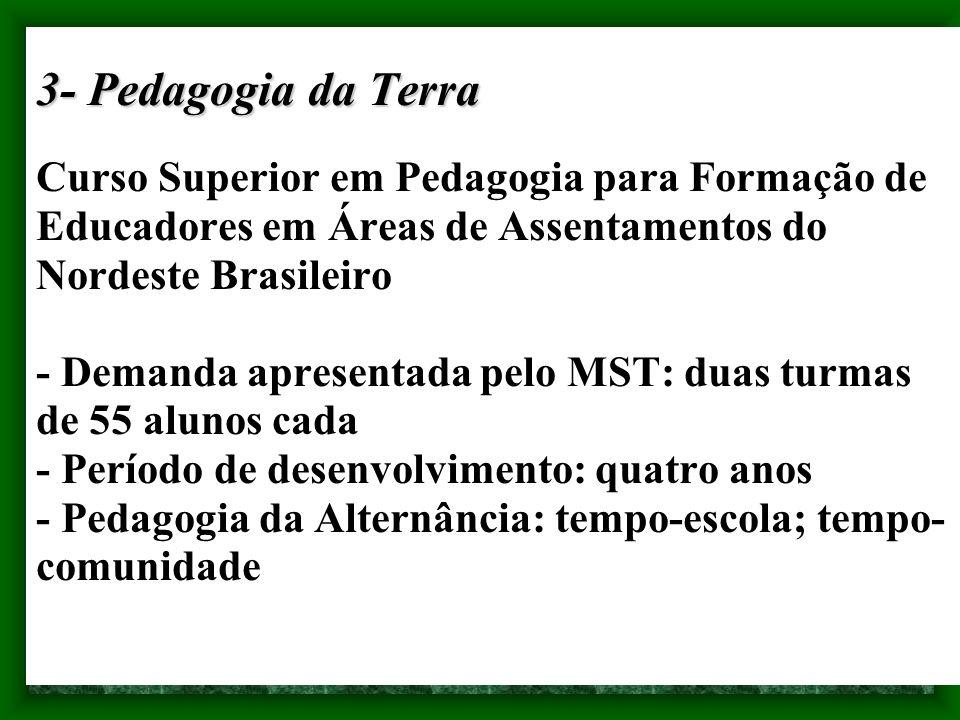 3- Pedagogia da Terra Curso Superior em Pedagogia para Formação de Educadores em Áreas de Assentamentos do Nordeste Brasileiro - Demanda apresentada pelo MST: duas turmas de 55 alunos cada - Período de desenvolvimento: quatro anos - Pedagogia da Alternância: tempo-escola; tempo-comunidade