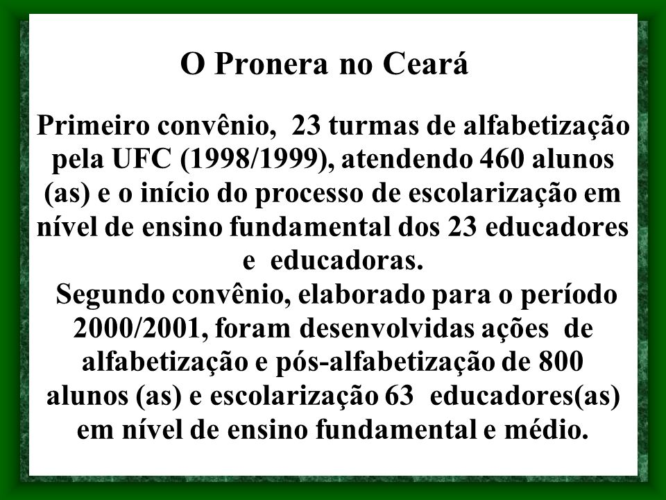 O Pronera no Ceará Primeiro convênio, 23 turmas de alfabetização pela UFC (1998/1999), atendendo 460 alunos (as) e o início do processo de escolarização em nível de ensino fundamental dos 23 educadores e educadoras.