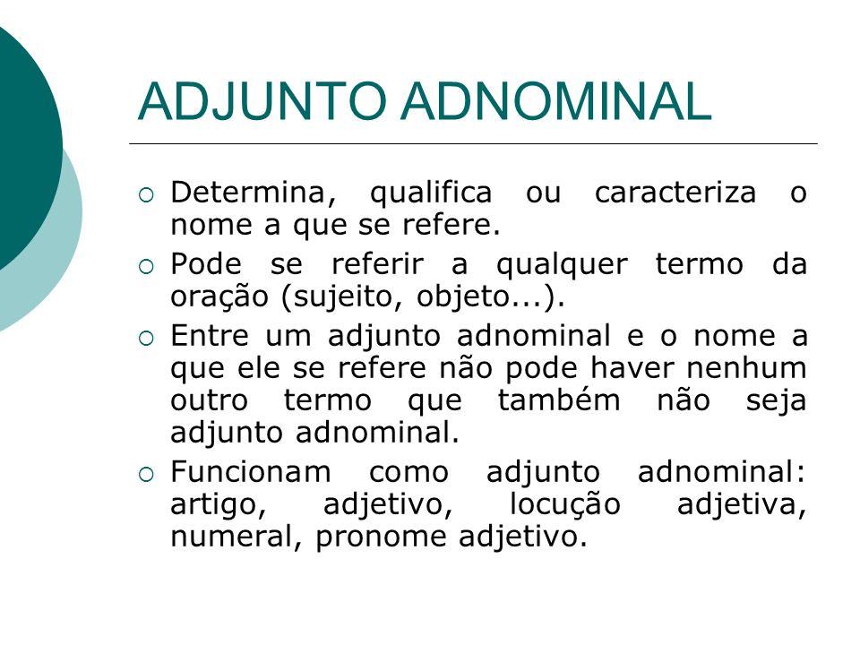ADJUNTO ADNOMINALDetermina, qualifica ou caracteriza o nome a que se refere. Pode se referir a qualquer termo da oração (sujeito, objeto...).