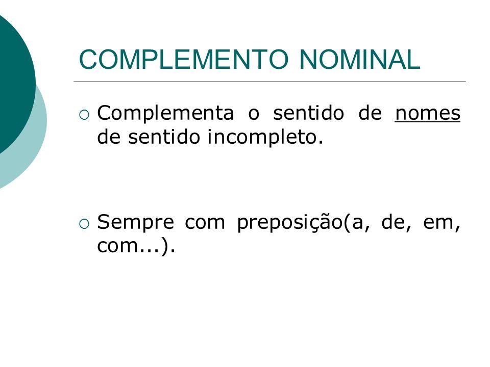COMPLEMENTO NOMINAL Complementa o sentido de nomes de sentido incompleto.