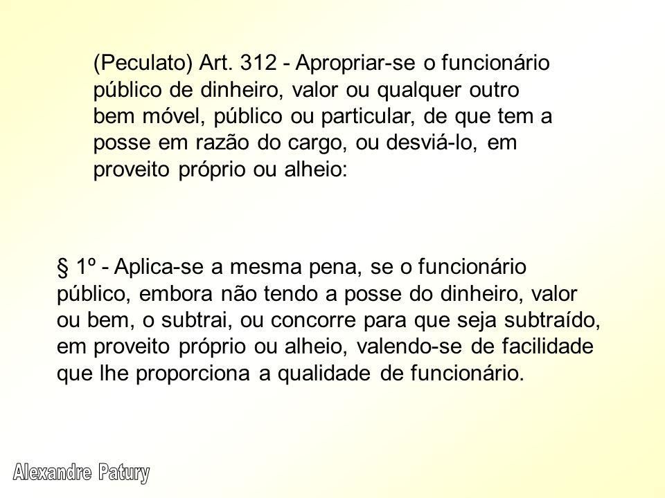 (Peculato) Art. 312 - Apropriar-se o funcionário público de dinheiro, valor ou qualquer outro bem móvel, público ou particular, de que tem a posse em razão do cargo, ou desviá-lo, em proveito próprio ou alheio: