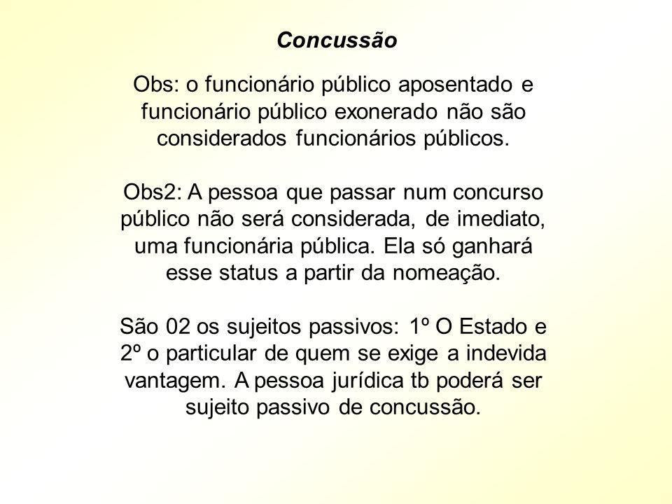 Concussão Obs: o funcionário público aposentado e funcionário público exonerado não são considerados funcionários públicos.