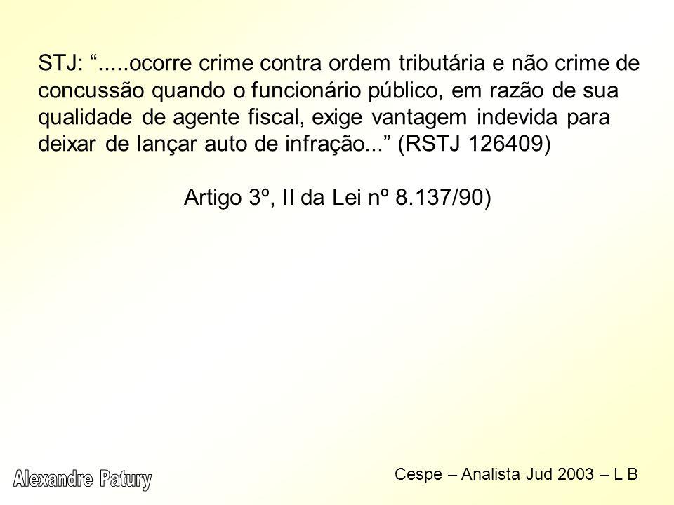 STJ: .....ocorre crime contra ordem tributária e não crime de concussão quando o funcionário público, em razão de sua qualidade de agente fiscal, exige vantagem indevida para deixar de lançar auto de infração... (RSTJ 126409)