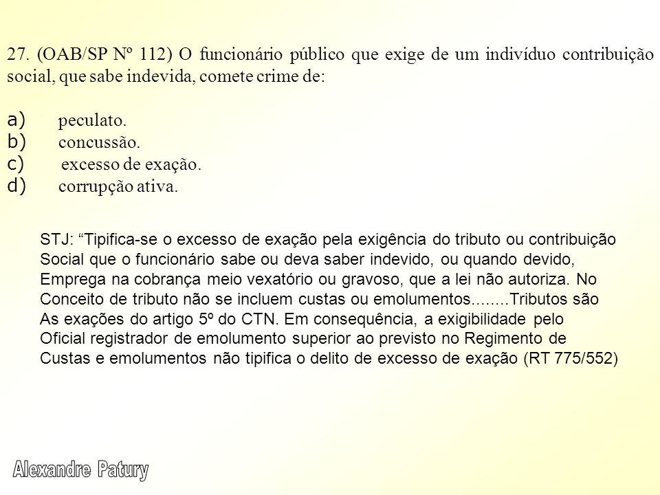 27. (OAB/SP Nº 112) O funcionário público que exige de um indivíduo contribuição social, que sabe indevida, comete crime de: