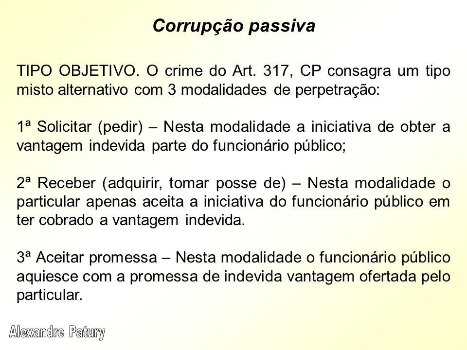 Corrupção passiva TIPO OBJETIVO. O crime do Art. 317, CP consagra um tipo misto alternativo com 3 modalidades de perpetração:
