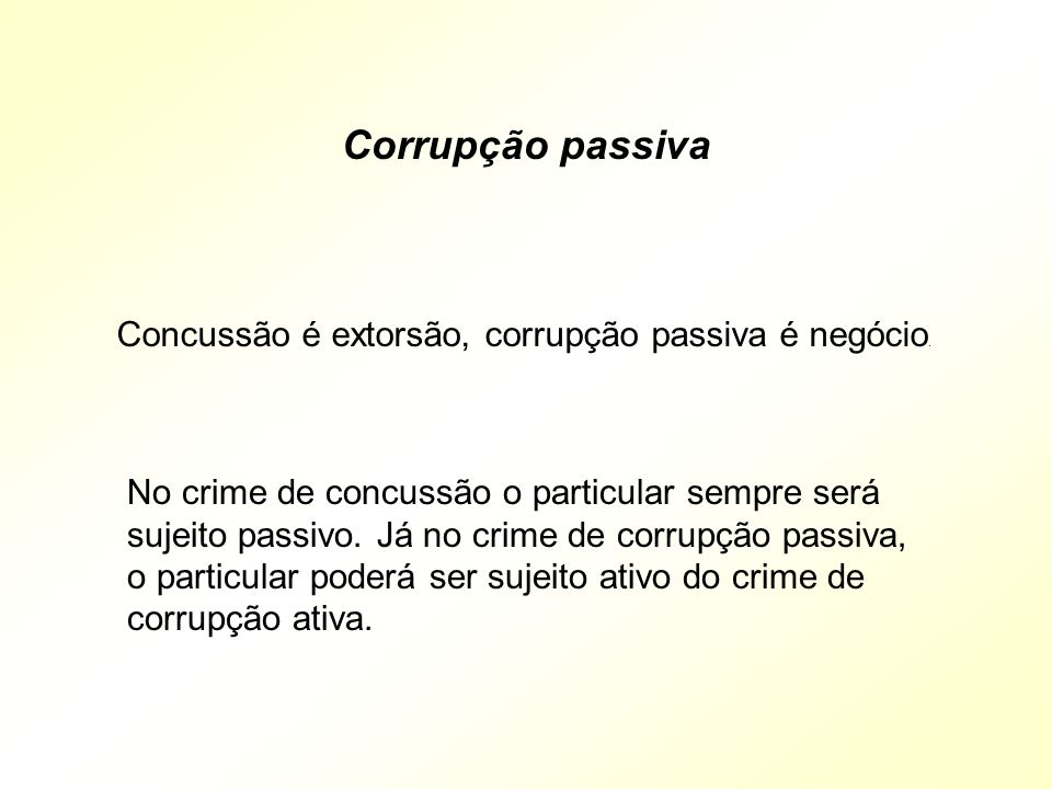 Corrupção passiva Concussão é extorsão, corrupção passiva é negócio.