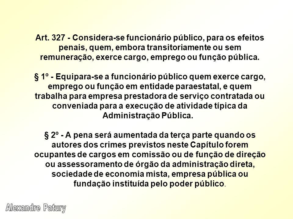 Art. 327 - Considera-se funcionário público, para os efeitos penais, quem, embora transitoriamente ou sem remuneração, exerce cargo, emprego ou função pública.