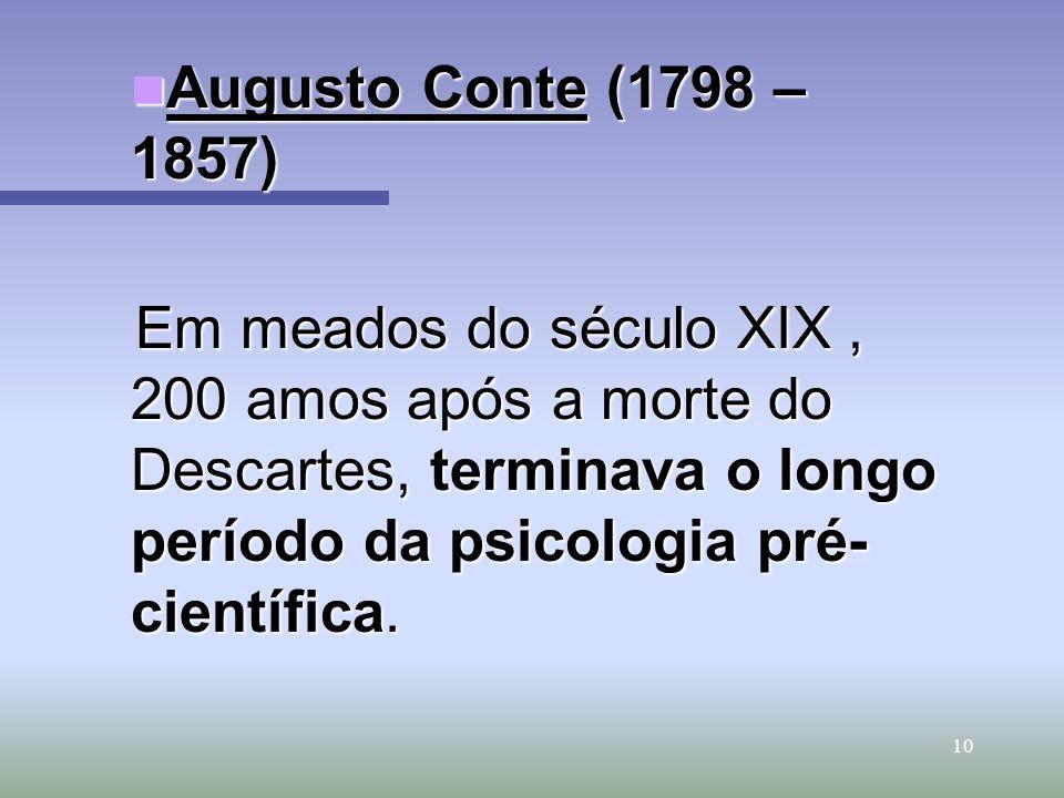 Augusto Conte (1798 – 1857) Em meados do século XIX , 200 amos após a morte do Descartes, terminava o longo período da psicologia pré-científica.