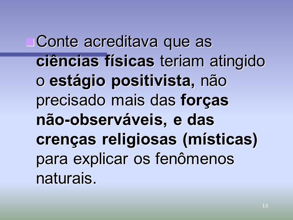 Conte acreditava que as ciências físicas teriam atingido o estágio positivista, não precisado mais das forças não-observáveis, e das crenças religiosas (místicas) para explicar os fenômenos naturais.