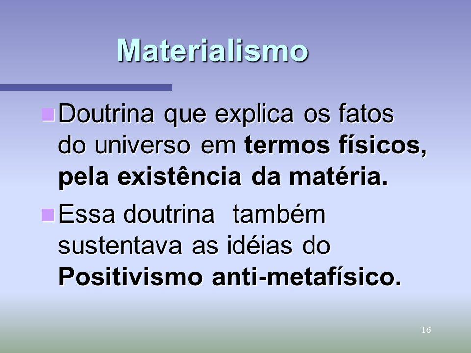 Materialismo Doutrina que explica os fatos do universo em termos físicos, pela existência da matéria.