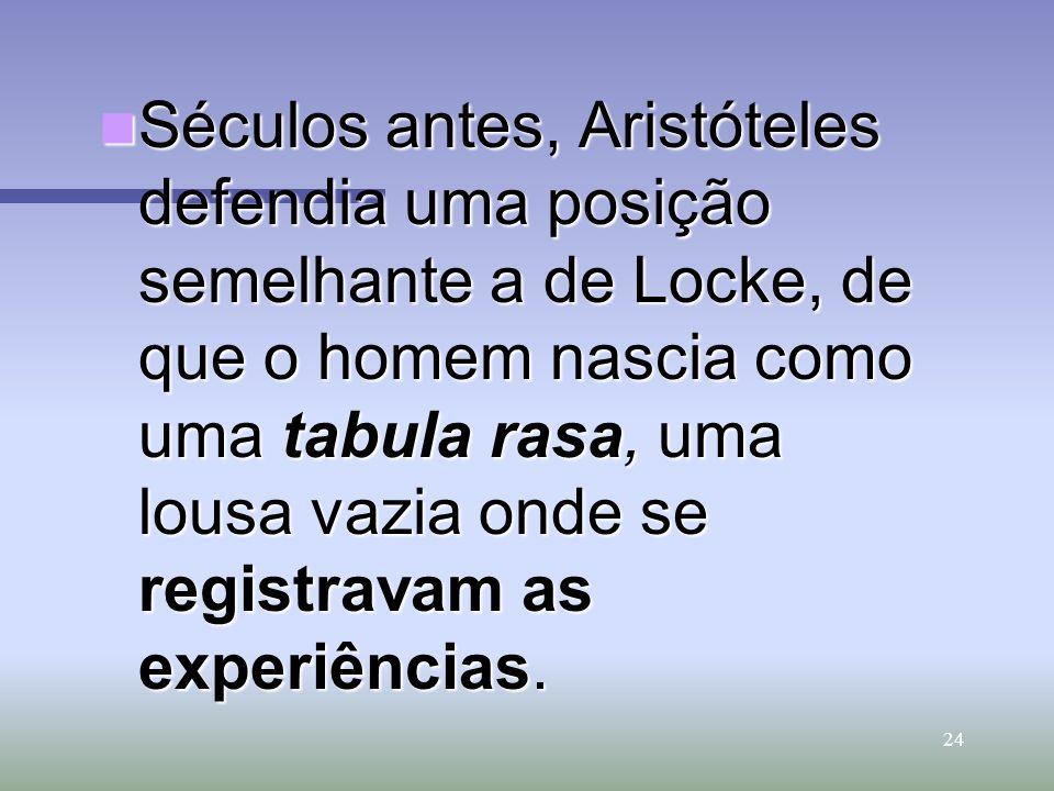 Séculos antes, Aristóteles defendia uma posição semelhante a de Locke, de que o homem nascia como uma tabula rasa, uma lousa vazia onde se registravam as experiências.
