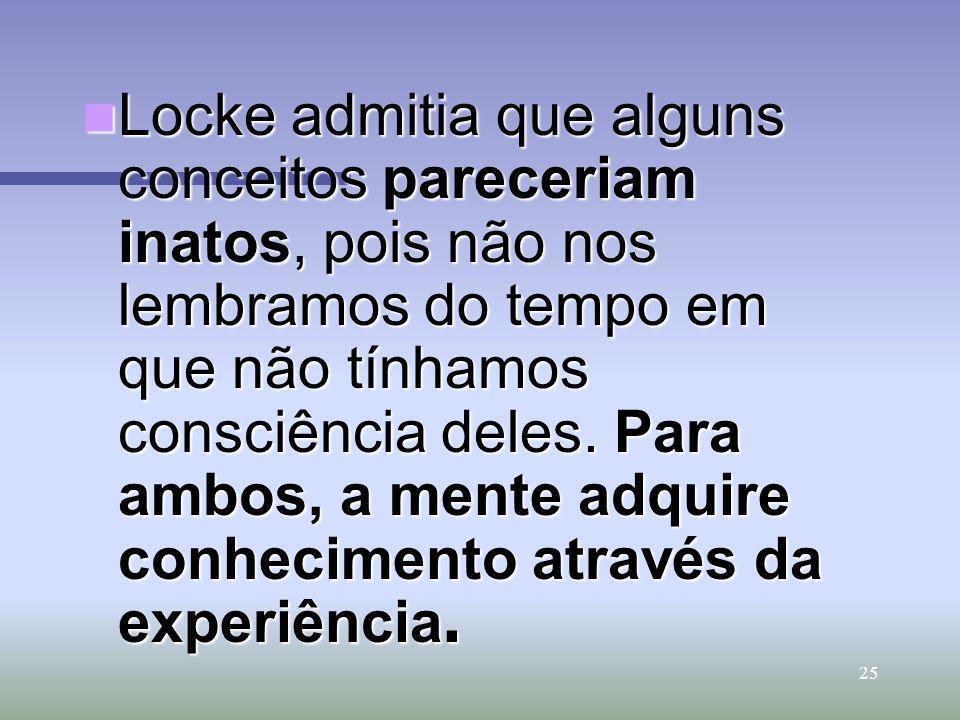 Locke admitia que alguns conceitos pareceriam inatos, pois não nos lembramos do tempo em que não tínhamos consciência deles.