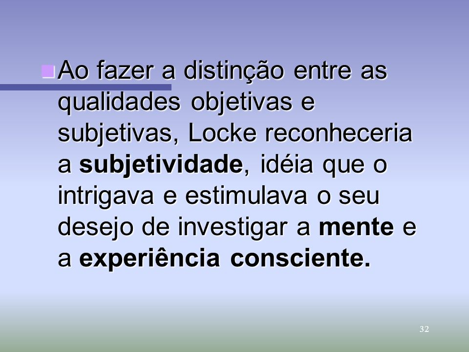 Ao fazer a distinção entre as qualidades objetivas e subjetivas, Locke reconheceria a subjetividade, idéia que o intrigava e estimulava o seu desejo de investigar a mente e a experiência consciente.