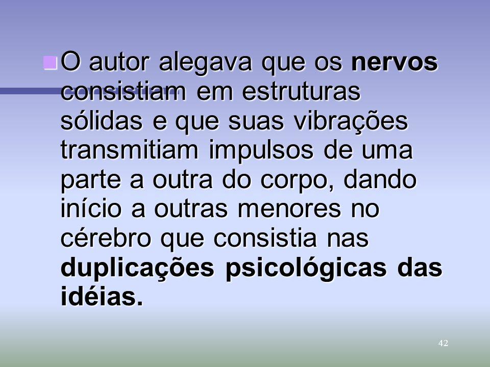 O autor alegava que os nervos consistiam em estruturas sólidas e que suas vibrações transmitiam impulsos de uma parte a outra do corpo, dando início a outras menores no cérebro que consistia nas duplicações psicológicas das idéias.