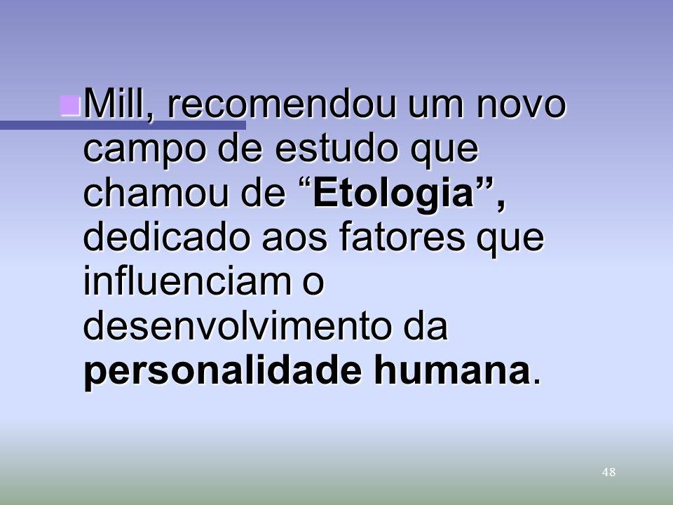 Mill, recomendou um novo campo de estudo que chamou de Etologia , dedicado aos fatores que influenciam o desenvolvimento da personalidade humana.