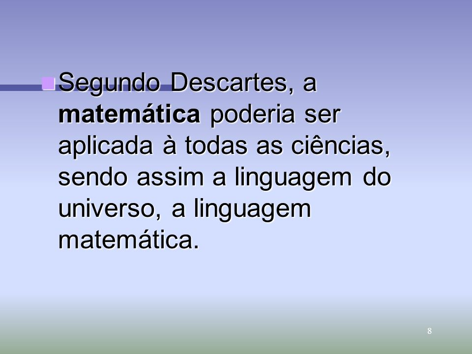 Segundo Descartes, a matemática poderia ser aplicada à todas as ciências, sendo assim a linguagem do universo, a linguagem matemática.