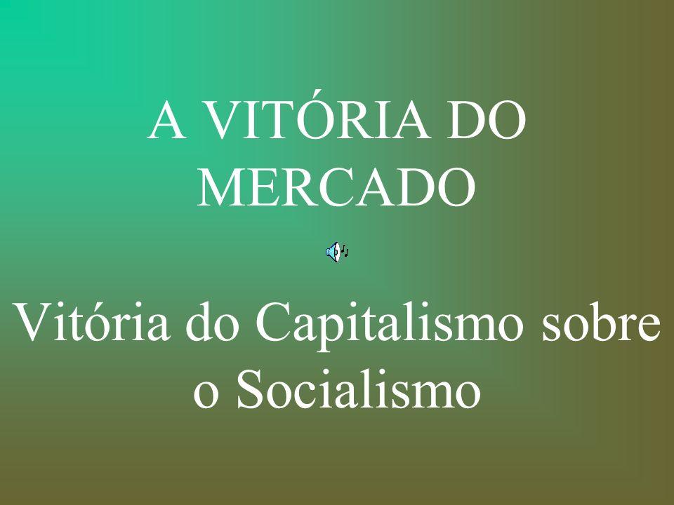 A VITÓRIA DO MERCADO Vitória do Capitalismo sobre o Socialismo
