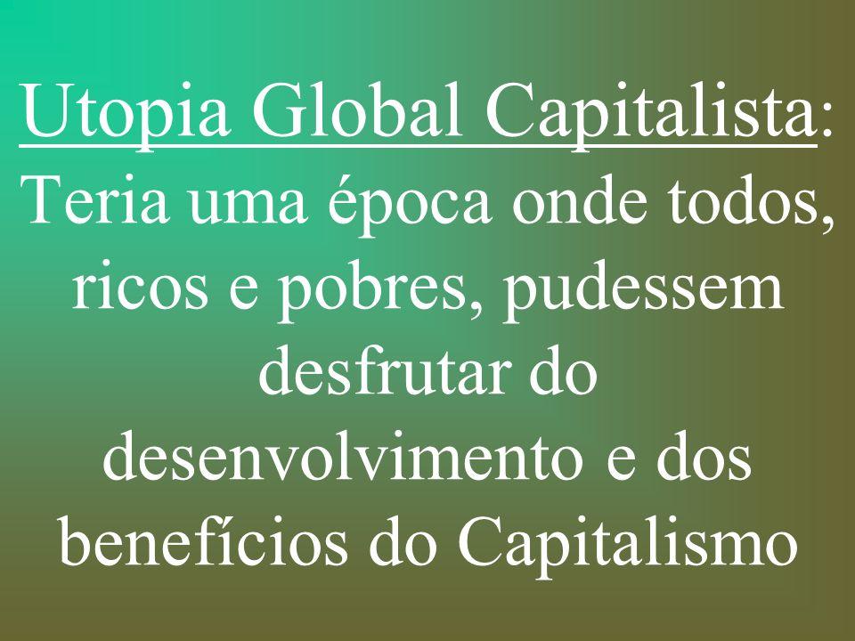 Utopia Global Capitalista: Teria uma época onde todos, ricos e pobres, pudessem desfrutar do desenvolvimento e dos benefícios do Capitalismo