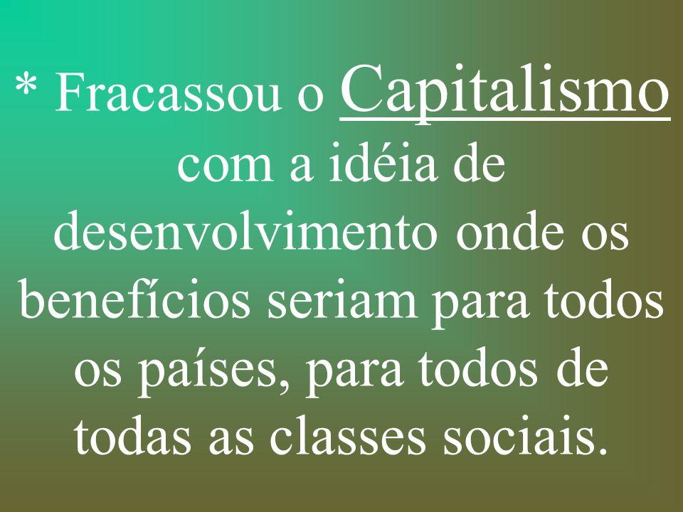 * Fracassou o Capitalismo com a idéia de desenvolvimento onde os benefícios seriam para todos os países, para todos de todas as classes sociais.