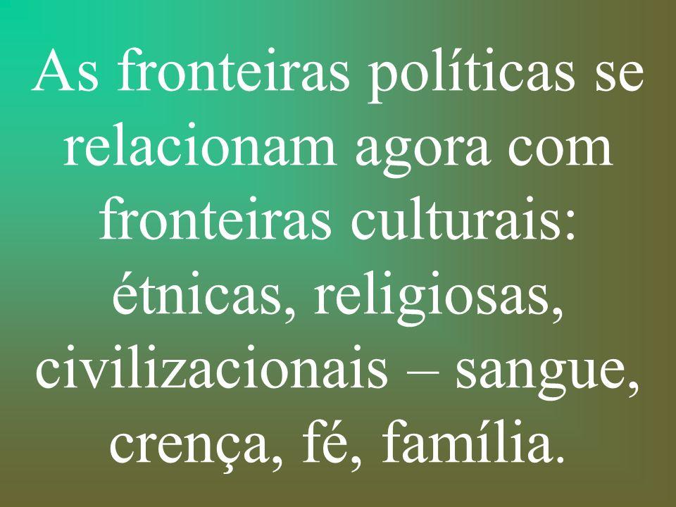 As fronteiras políticas se relacionam agora com fronteiras culturais: étnicas, religiosas, civilizacionais – sangue, crença, fé, família.