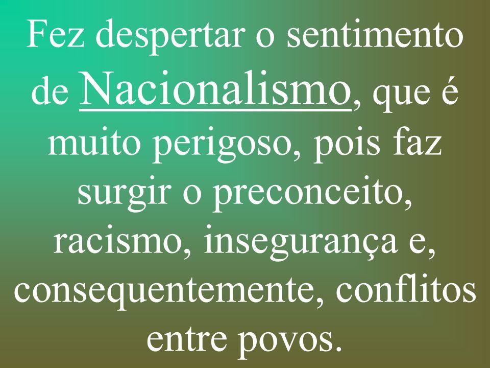 Fez despertar o sentimento de Nacionalismo, que é muito perigoso, pois faz surgir o preconceito, racismo, insegurança e, consequentemente, conflitos entre povos.