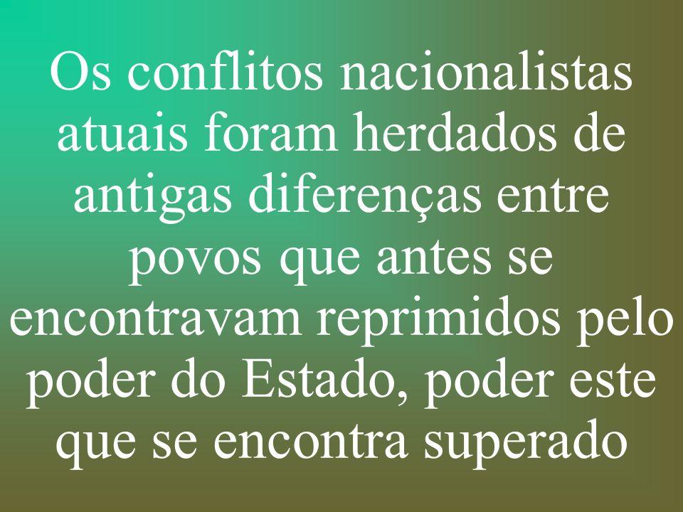 Os conflitos nacionalistas atuais foram herdados de antigas diferenças entre povos que antes se encontravam reprimidos pelo poder do Estado, poder este que se encontra superado