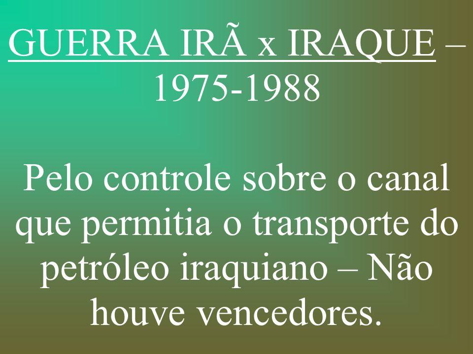 GUERRA IRÃ x IRAQUE – 1975-1988 Pelo controle sobre o canal que permitia o transporte do petróleo iraquiano – Não houve vencedores.