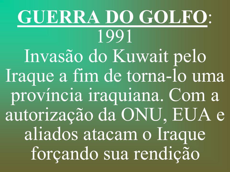 GUERRA DO GOLFO: 1991 Invasão do Kuwait pelo Iraque a fim de torna-lo uma província iraquiana.