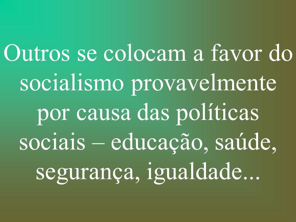 Outros se colocam a favor do socialismo provavelmente por causa das políticas sociais – educação, saúde, segurança, igualdade...