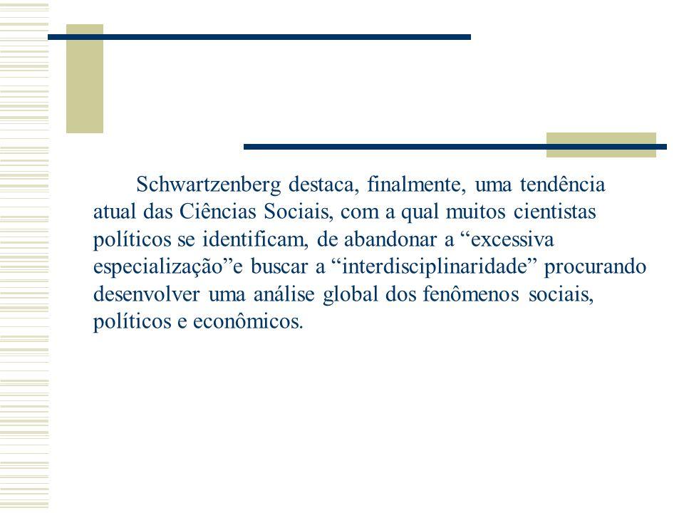 Schwartzenberg destaca, finalmente, uma tendência atual das Ciências Sociais, com a qual muitos cientistas políticos se identificam, de abandonar a excessiva especialização e buscar a interdisciplinaridade procurando desenvolver uma análise global dos fenômenos sociais, políticos e econômicos.